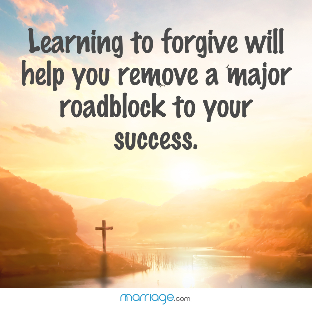 Learning to forgive will help you remove a major roadblock to your success.