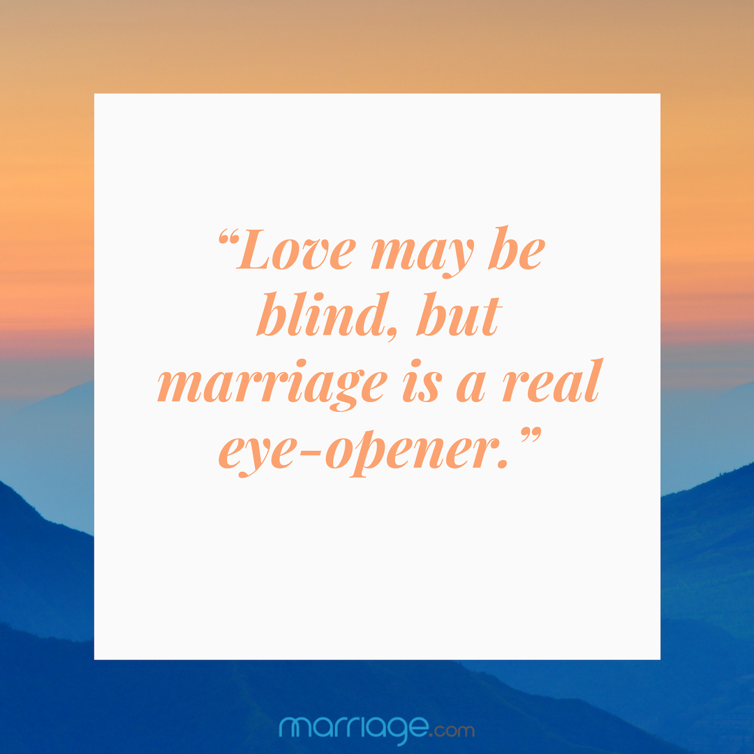 """""""Love may be blind, but marriage is a real eye-opener."""""""