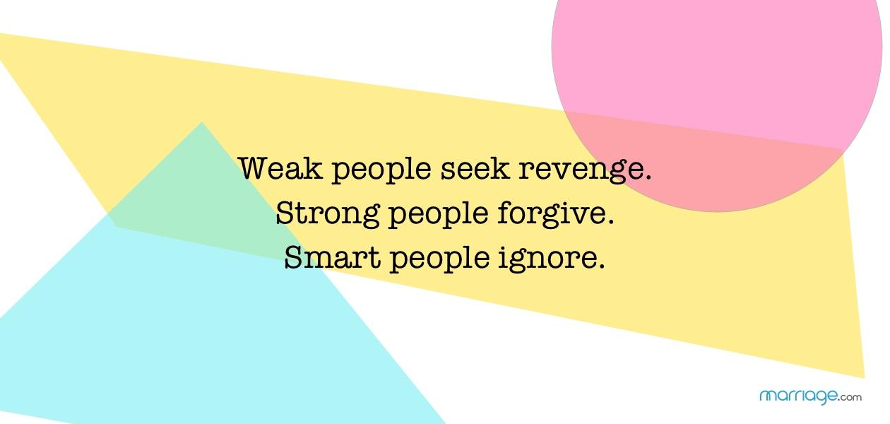 Weak people seek revenge. Strong people forgive. Smart people ignore.