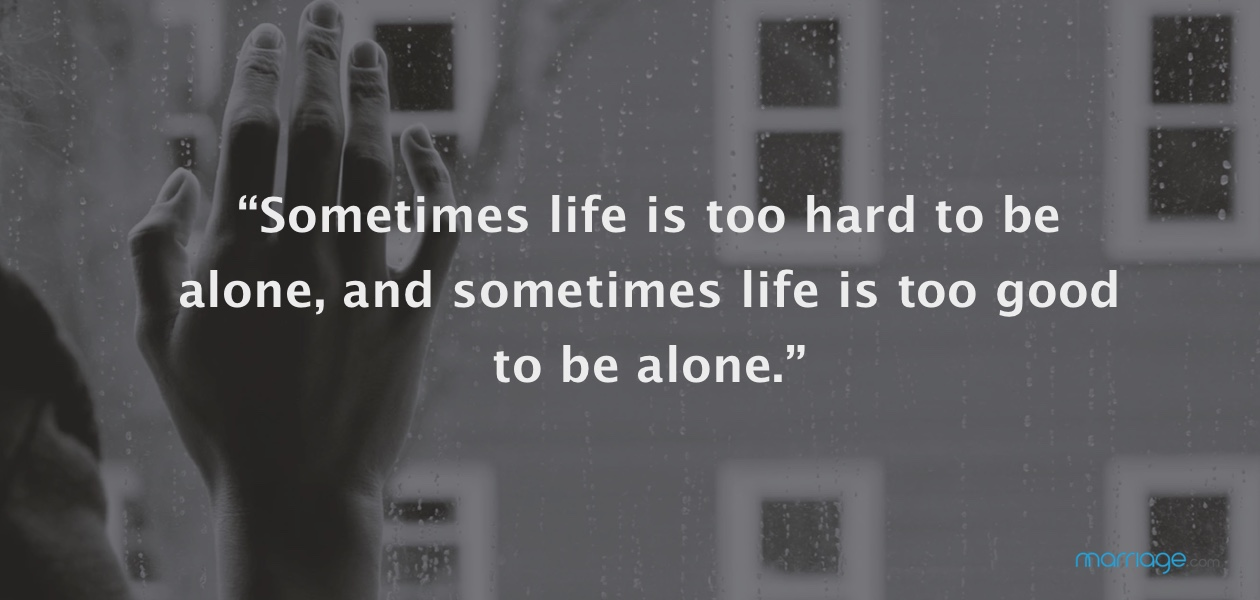 """Sometimes life is too hard to be alone, and sometimes life is too good to be alone."""