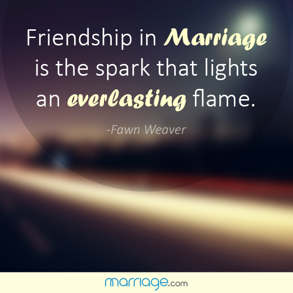 Friendship in marriage is the spark that lights an everlasting flame. - Fawn Weaver