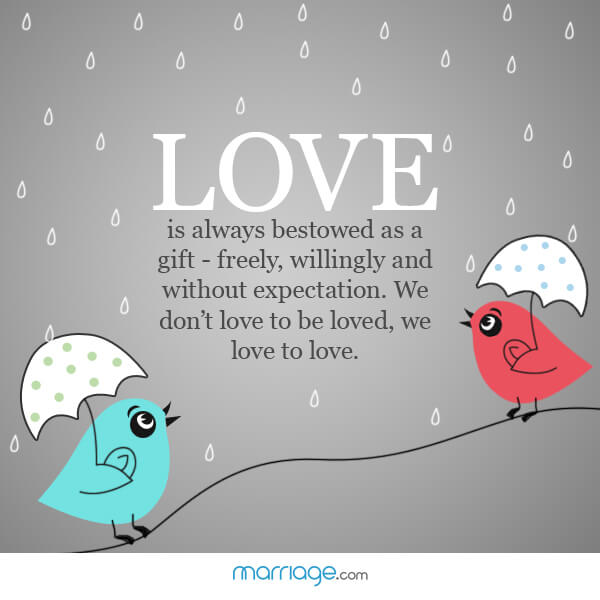 Love is always bestowed as a gift - freely, willingly and without expectation. We don't love to be loved, we love to love.
