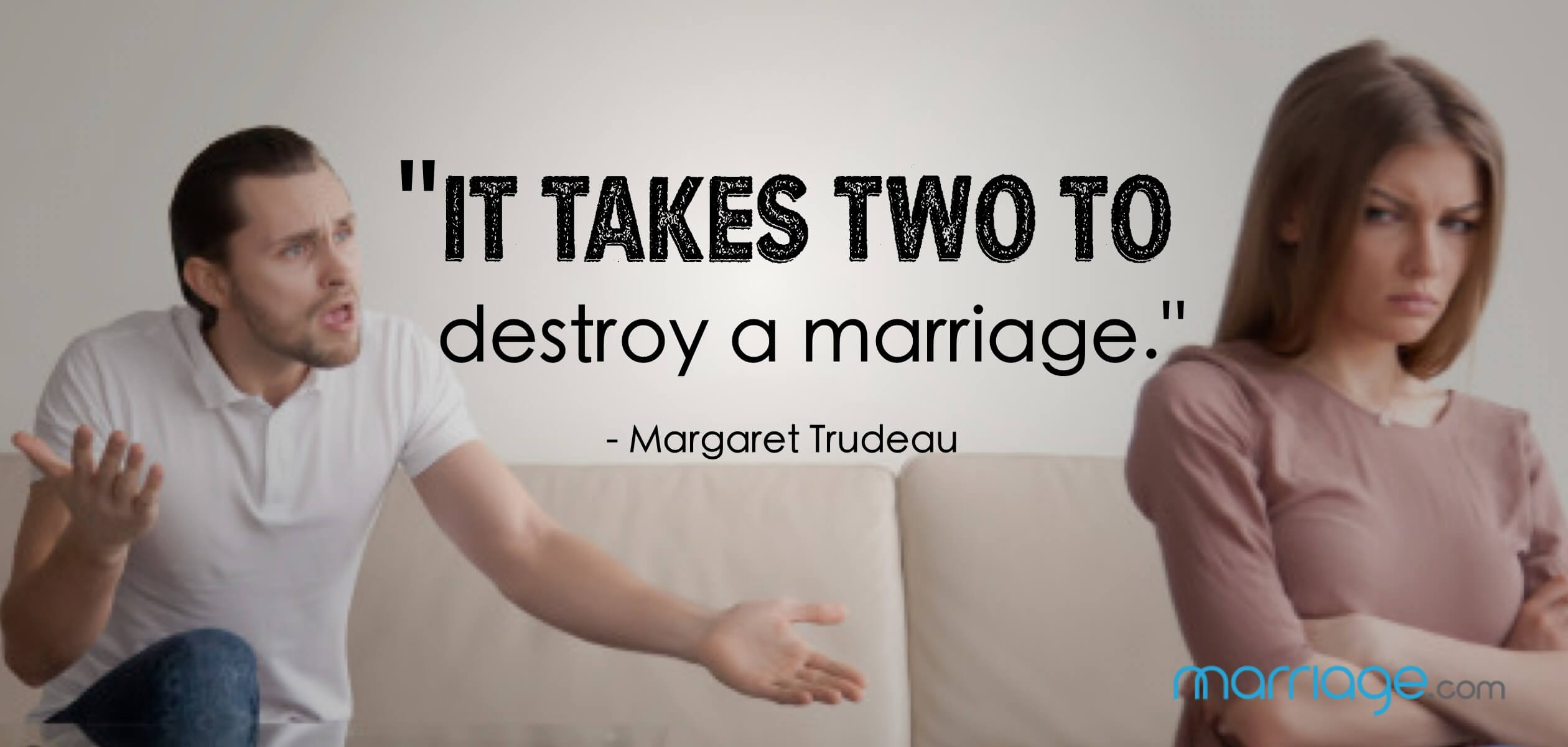 """It takes two to destroy a marriage.\"" - Margaret Trudeau"