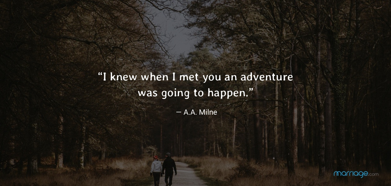 """""""I knew when I met you an adventure was going to happen."""" — A.A. Milne"""