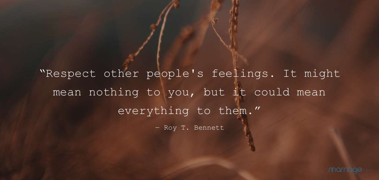 """""""Respect other people\'s feelings. It might mean nothing to you, but it could mean everything to them."""" ― Roy T. Bennett"""