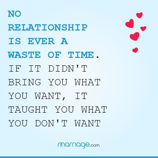 No relationship is ever a waste of time. If it didn\'t bring you what you want, it taught you what you don\'t want.
