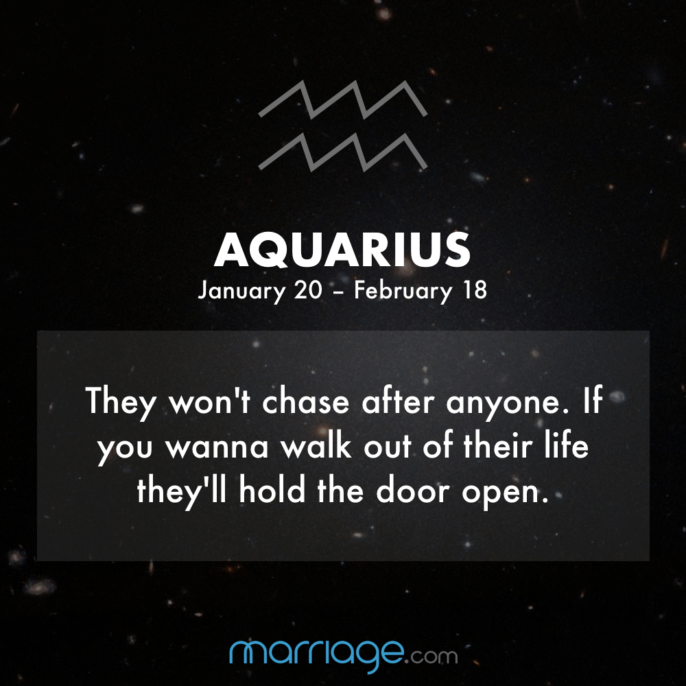 Aquarius They won't chase after anyone. If you wanna walk out of their life they'll hold the door open.
