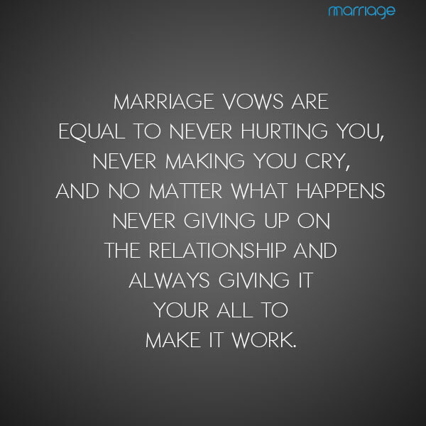 Marriage vows are equal to never hurting you, never making you cry, and no matter what happens never giving up on the relationship and always giving it your all to make it work.