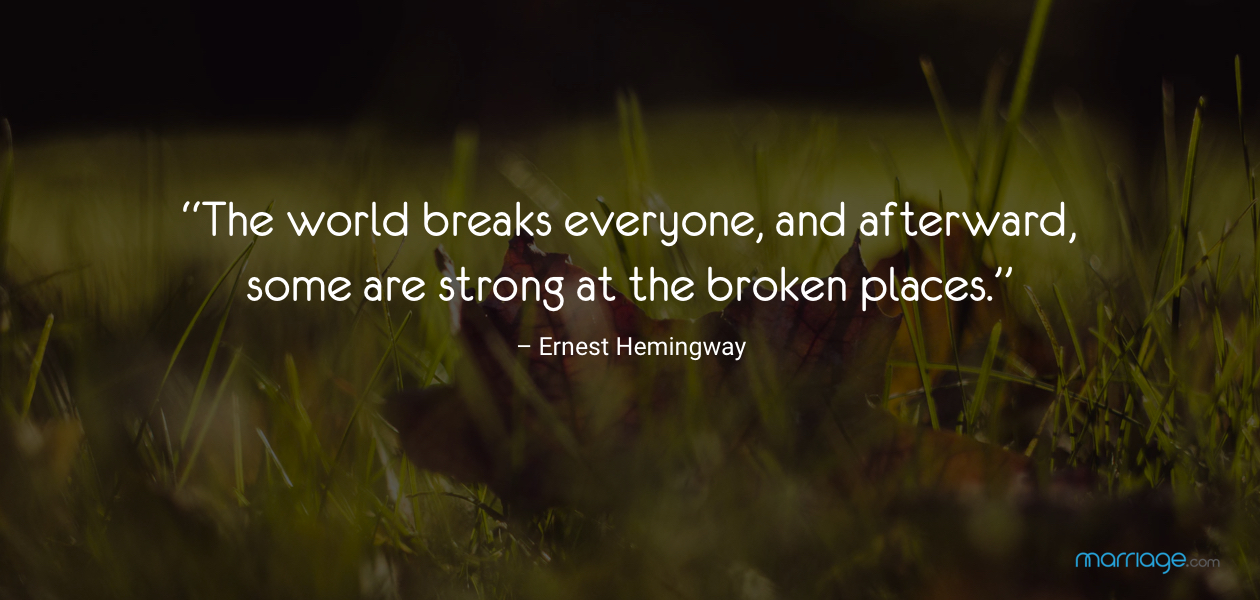 """The world breaks everyone, and afterward, some are strong at the broken places."" – Ernest Hemingway"