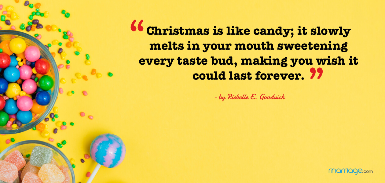 """Christmas is like candy; it slowly melts in your mouth sweetening every taste bud, making you wish it could last forever.\"" - by Richelle E. Goodrich"