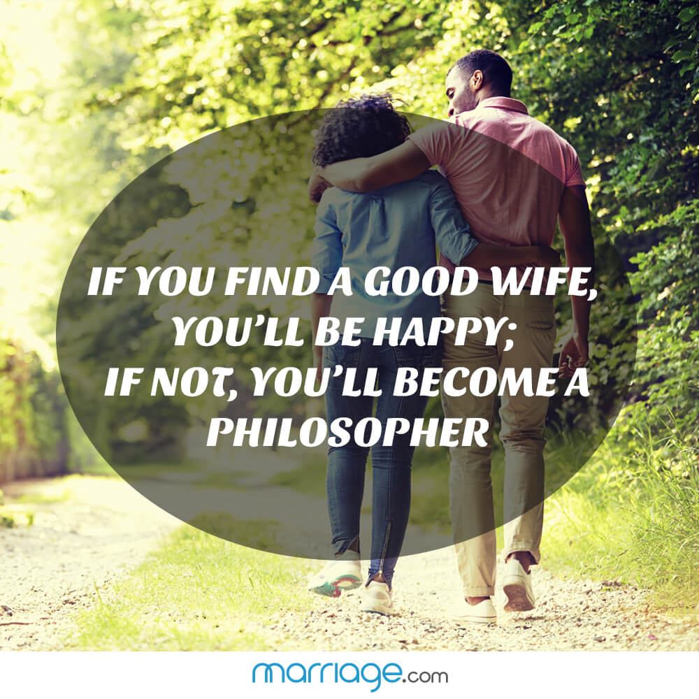 If you find a good wife, you'll be happy; if not, you'll become a philosopher