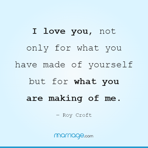 I love you, not only for what you have made of yourself but for what you are making of me. ― Roy Croft
