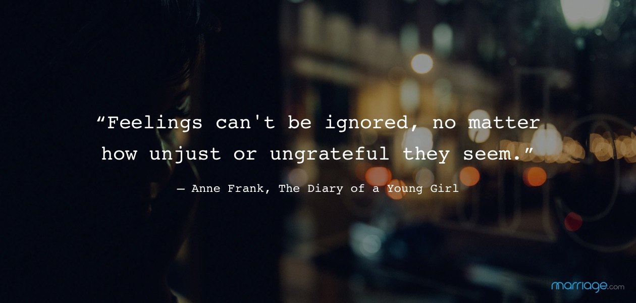 """Feelings can\'t be ignored, no matter how unjust or ungrateful they seem."" ― Anne Frank, The Diary of a Young Girl"