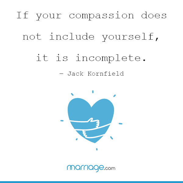 If your compassion does not include yourself, it is incomplete. ― Jack Kornfield