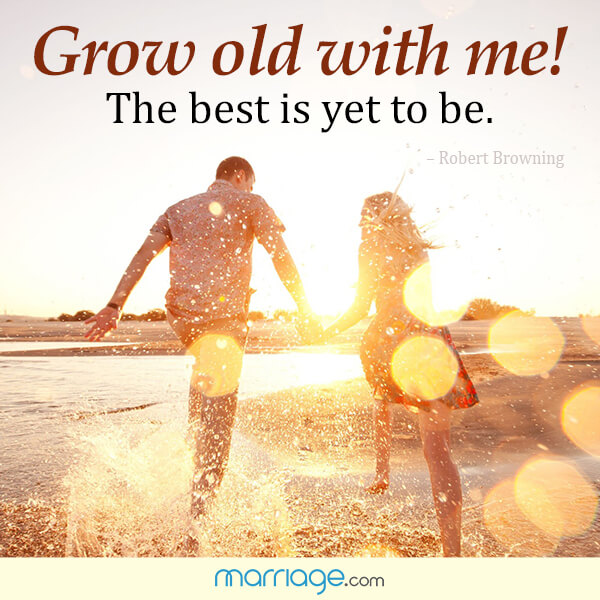 Grow old with me! the best is yet to be. - Robert Browning