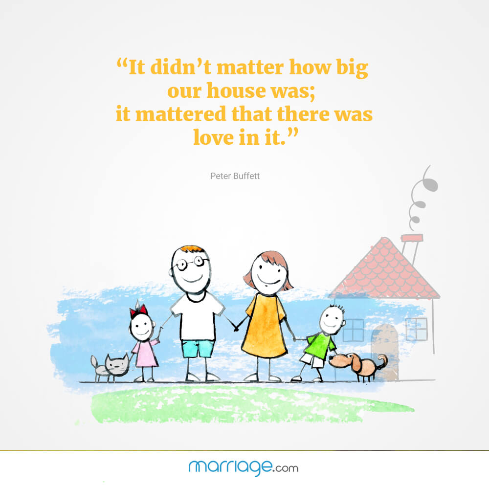 """It didn\'t matter how big our house was; it mattered that there was love in it.\"" - Peter Buffett"