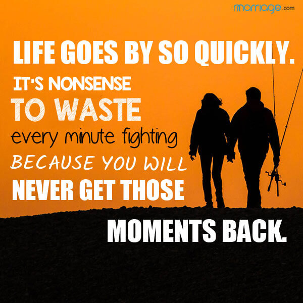 Life goes by so quickly. It's nonsense to waste every minute fighting because you will never get those moments back.