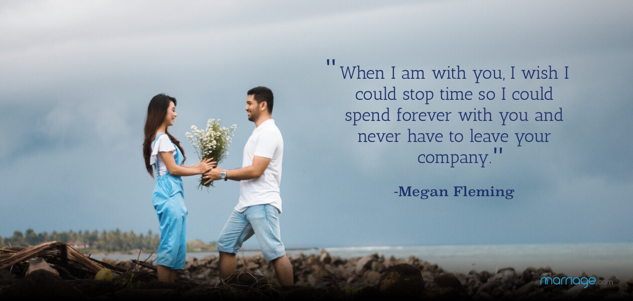 """When I am with you, I wish I could stop time so I could spend forever with you and never have to leave your company."" -Megan Fleming"