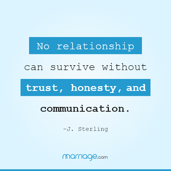 No relationship can survive without trust, honesty, and communication. -J. Sterling