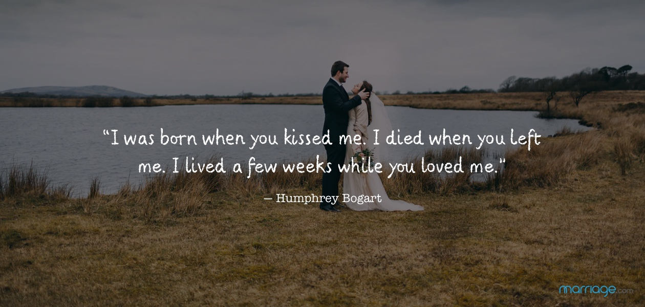 """I was born when you kissed me. I died when you left me. I lived a few weeks while you loved me."" ― Humphrey Bogart"