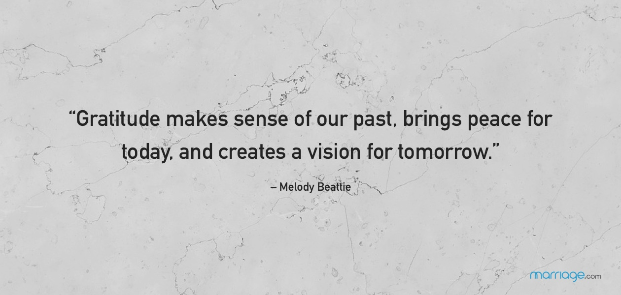 """Gratitude makes sense of our past, brings peace for today, and creates a vision for tomorrow."" – Melody Beattie"