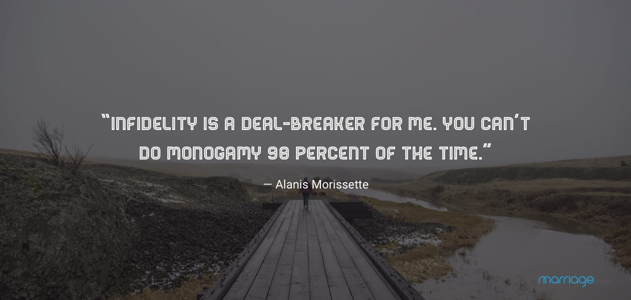 """Infidelity is a deal-breaker for me. You can't do monogamy 90 percent of the time."" — Alanis Morissette"