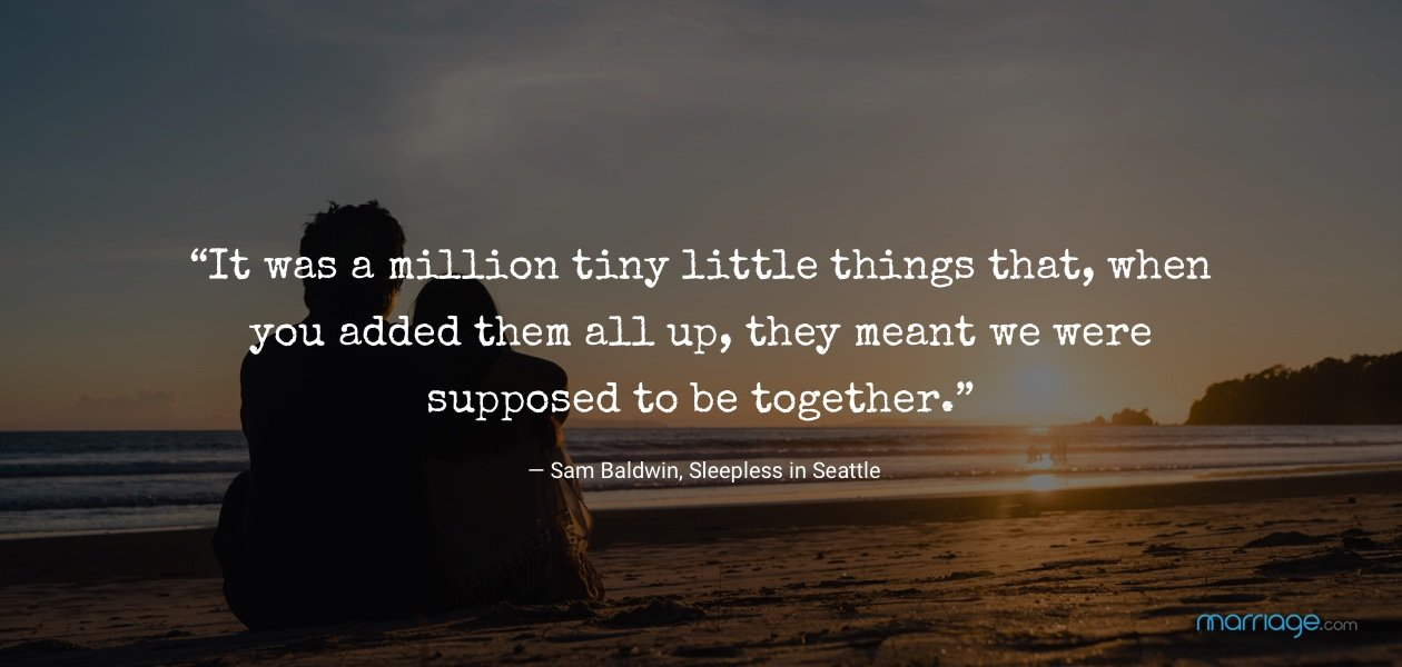 """It was a million tiny little things that, when you added them all up, they meant we were supposed to be together."" — Sam Baldwin, Sleepless in Seattle"