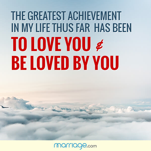 The greatest achievement in my life thus far has been to love you & be loved by you