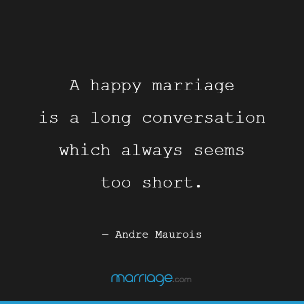 A happy marriage is a long conversation which always seems too short. ― Andre Maurois