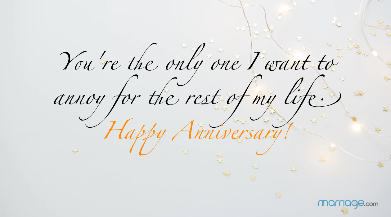 You're the only one I want to annoy for the rest of my life. Happy Anniversary!