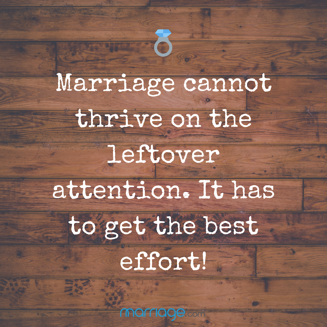 Marriage cannot thrive on the leftover attention. It has to get the best effort!