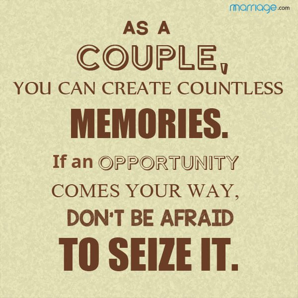 As a couple, you can create countless memories. if an opportunity comes your way, don't be afraid to seize it.