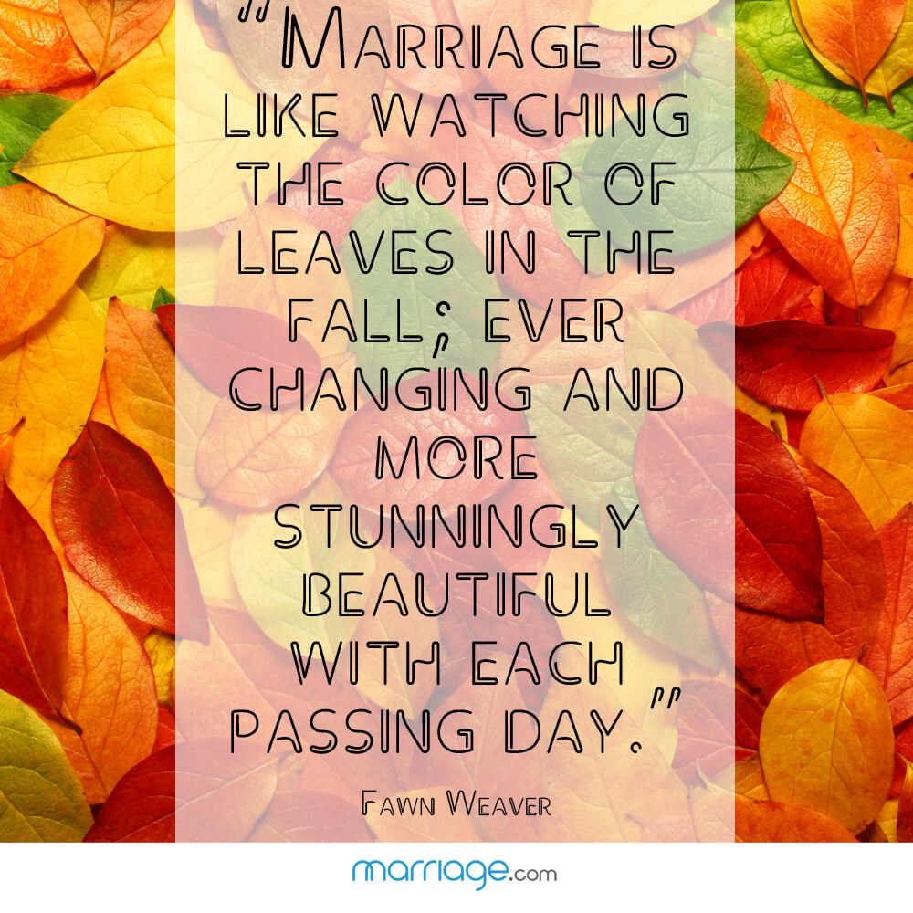 """Marriage is like watching the color of leaves in the fall; ever changing and more stunningly beautiful with each passing day.\"" - Fawn Weaver"
