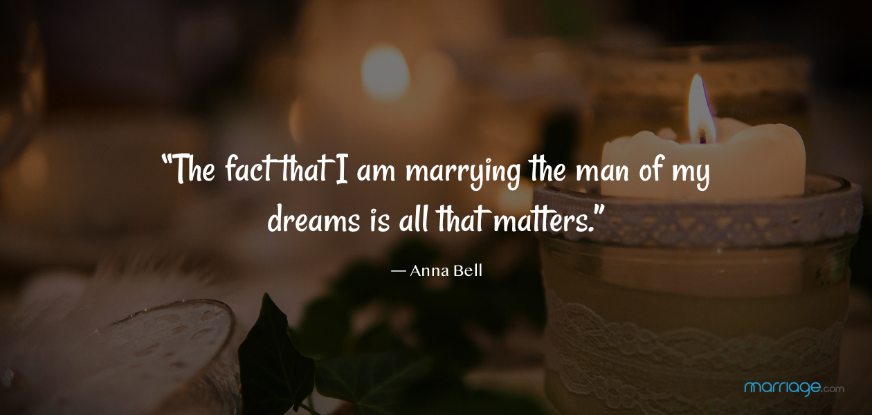 """The fact that I am marrying the man of my dreams is all that matters.""― Anna Bell"