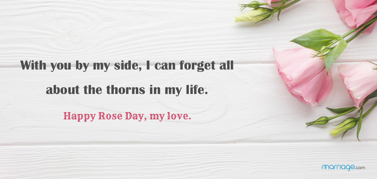 With you by my side, I can forget all about the thorns in my life. Happy Rose Day, my love.