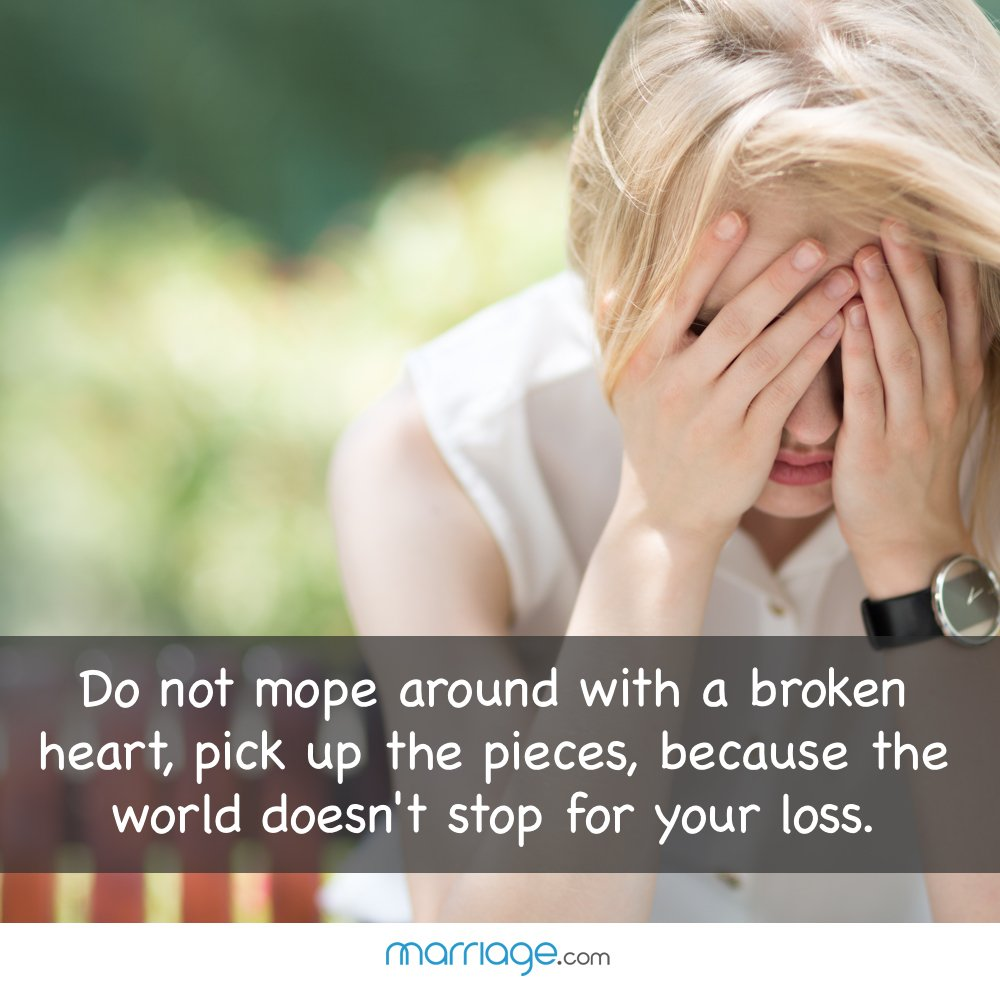 Do not mope around with a broken heart, pick up the pieces, because the world doesn\'t stop for your loss.