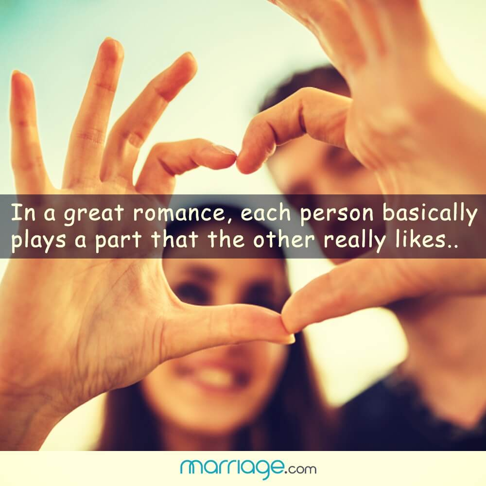 In a great romance, each person basically plays a part that the other really likes..