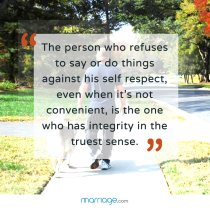 """The person who refuses to say or do things against his self respect, even when it\'s not convenient, is the one who has integrity in the truest sense.\"""