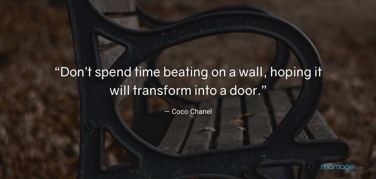 """Don't spend time beating on a wall, hoping it will transform into a door.""— Coco Chanel"