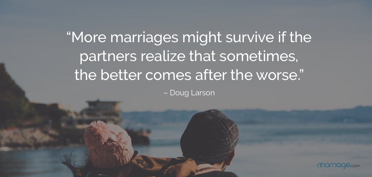 """More marriages might survive if the partners realize that sometimes, the better comes after the worse."" – Doug Larson"