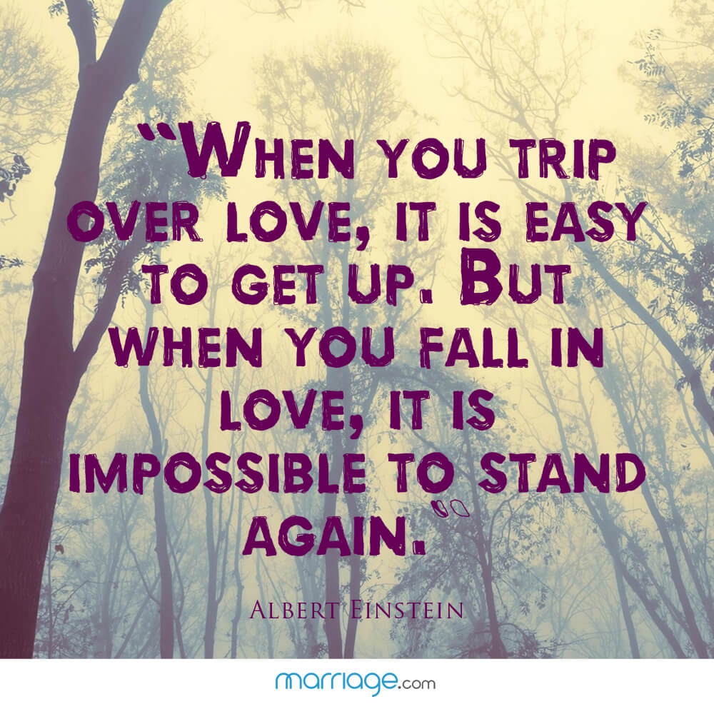 """When you trip over love, it is easy to get up. but when you fall in love, it is impossible to stand again.\"" - Albert Einstein"