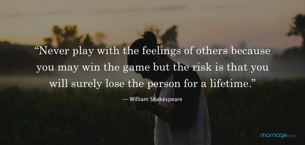 """Never play with the feelings of others because you may win the game but the risk is that you will surely lose the person for a lifetime."" — William Shakespeare"