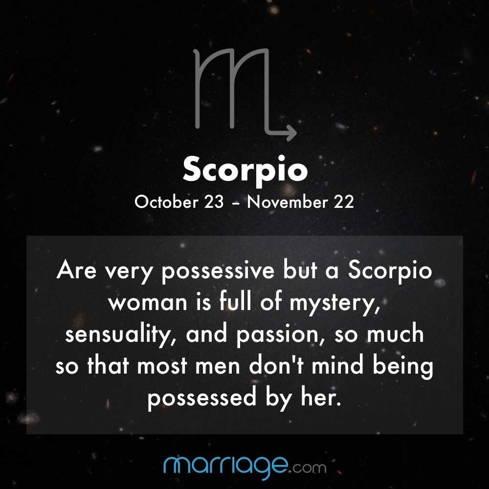 SCORPIO Oct 23 - Nov 22 is very possessive but a Scorpio woman is full of mystery, sensuality and passion that most man don't mind being possessed by her.