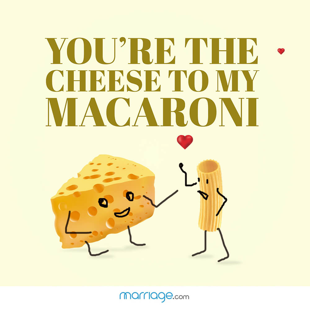 You\'re the cheese to my macaroni