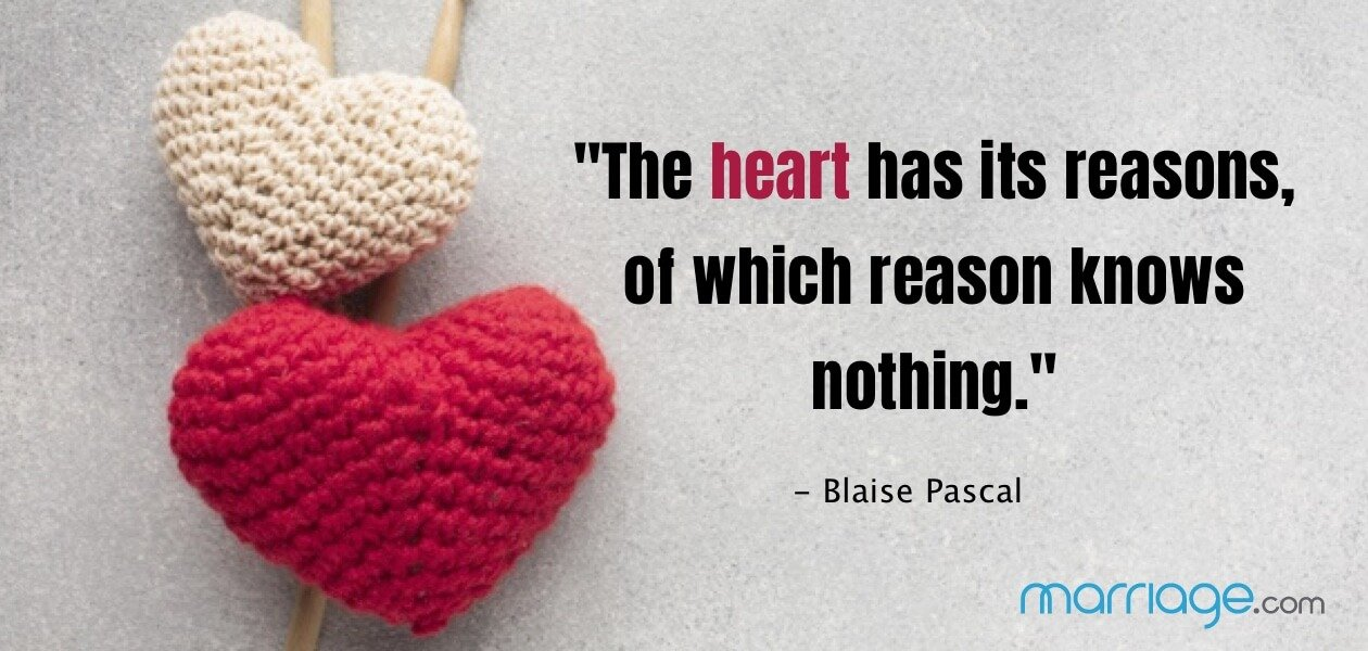 """The heart has its reasons, of which reason knows nothing."" - Blaise Pascal"
