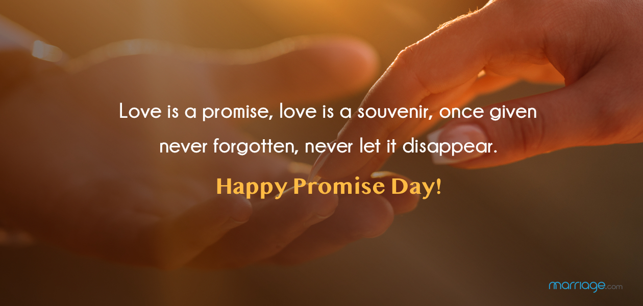 Love is a promise, love is a souvenir, once given never forgotten, never let it disappear. Happy Promise Day!