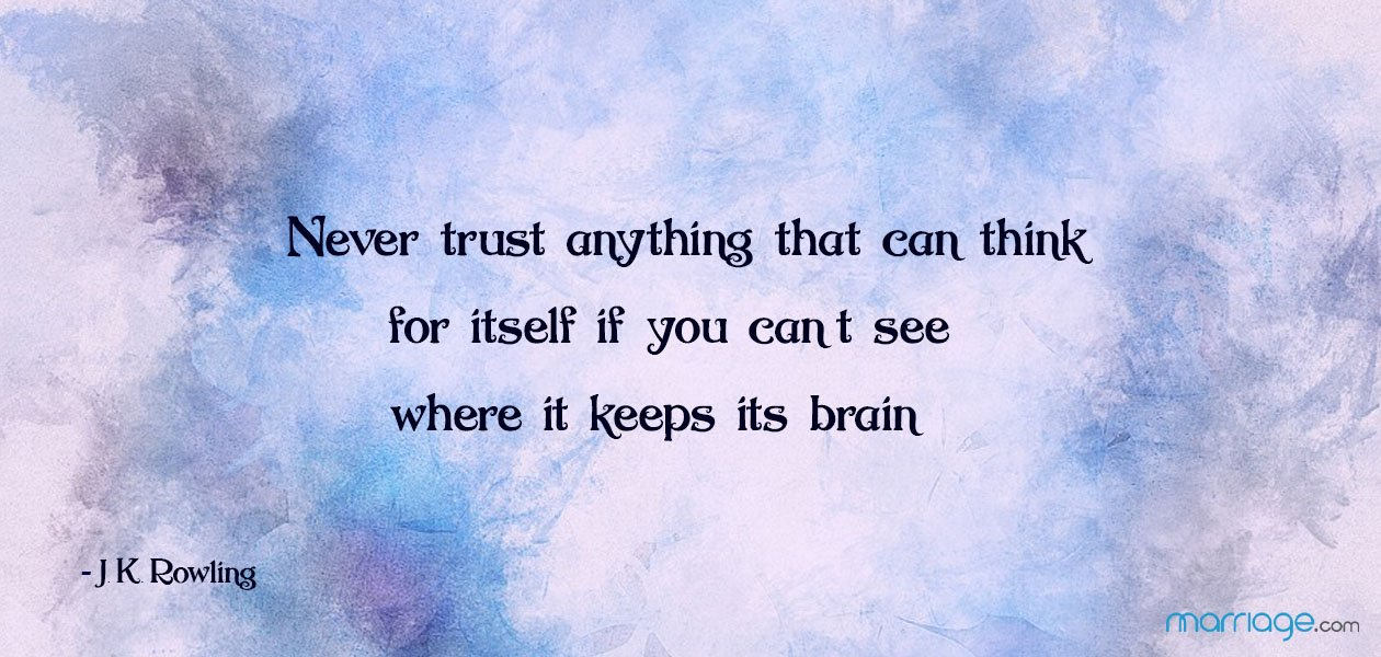 """Never trust anything that can think for itself if you can't see where it keeps its brain.""  ―J. K. Rowling"