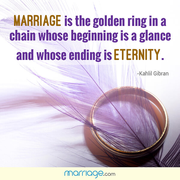 Marriage is the golden ring  in a  chain whose beginning is a glance and whose ending is eternity. - Kahlil Gibran