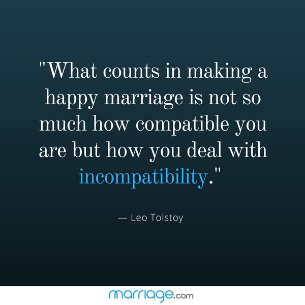 """What counts in making a happy marriage is not so much how compatible you are but how you deal with incompatibility.\"" — Leo Tolstoy"