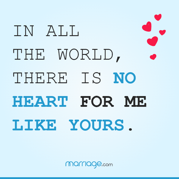 In all the world, there is no heart for me like yours. ― Maya Angelou